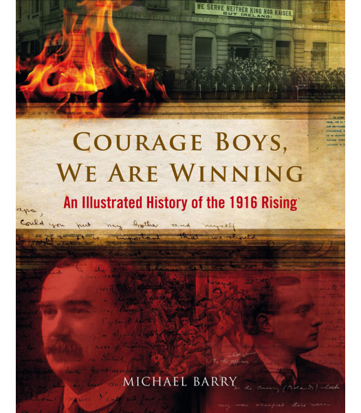Courage Boys, We are Winning, an Illustrated History of the 1916 Rising, by Michael B. Barry
